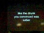 like the drunk you convinced was sober